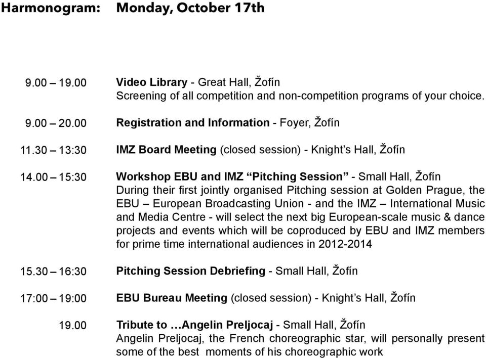 Registration and Information - Foyer, Žofín IMZ Board Meeting (closed session) - Knight s Hall, Žofín Workshop EBU and IMZ Pitching Session - Small Hall, Žofín During their first jointly organised