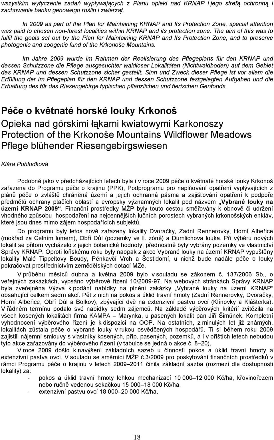 The aim of this was to fulfil the goals set out by the Plan for Maintaining KRNAP and Its Protection Zone, and to preserve photogenic and zoogenic fund of the Krkonoše Mountains.