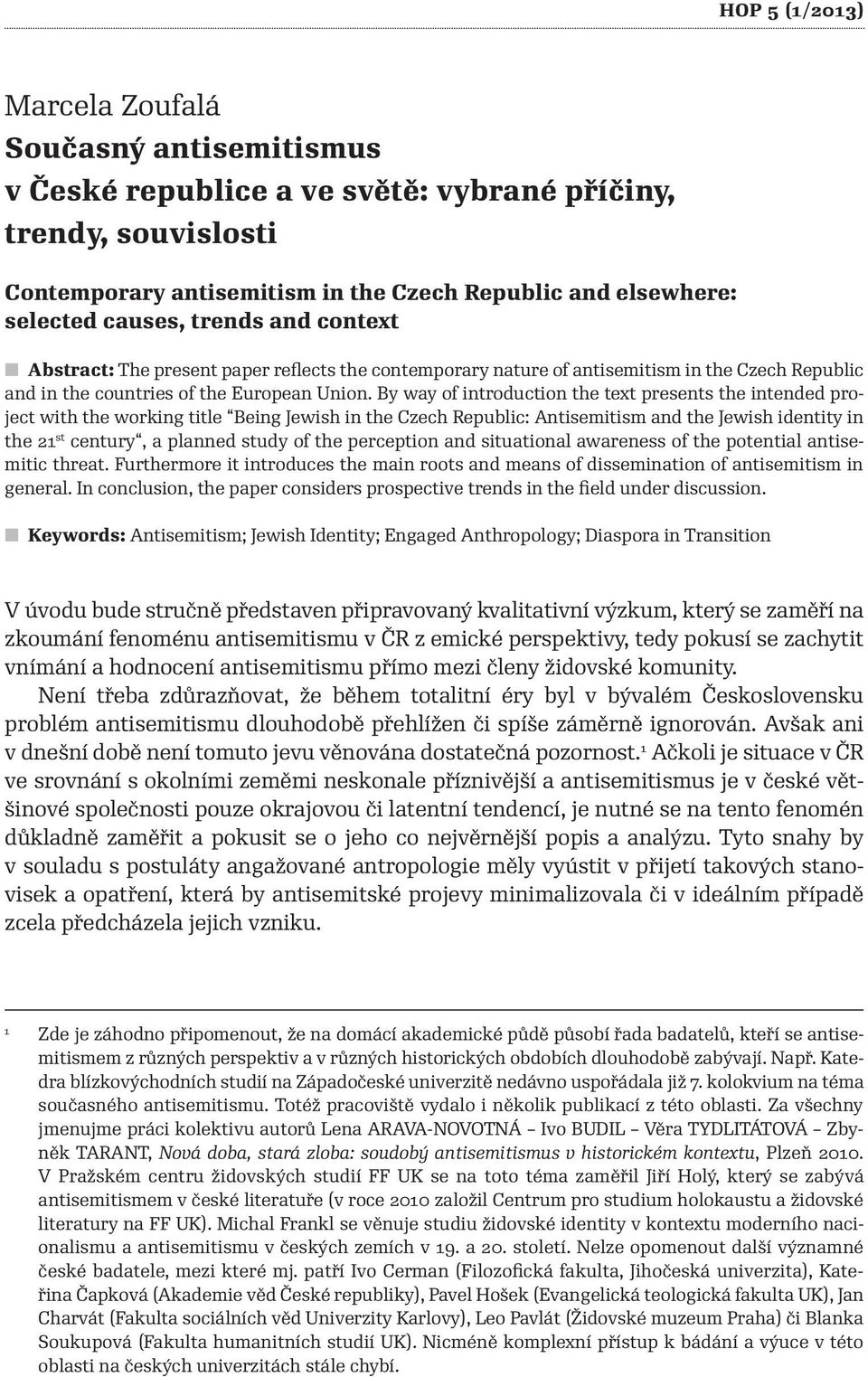 By way of introduction the text presents the intended project with the working title Being Jewish in the Czech Republic: Antisemitism and the Jewish identity in the 21 st century, a planned study of