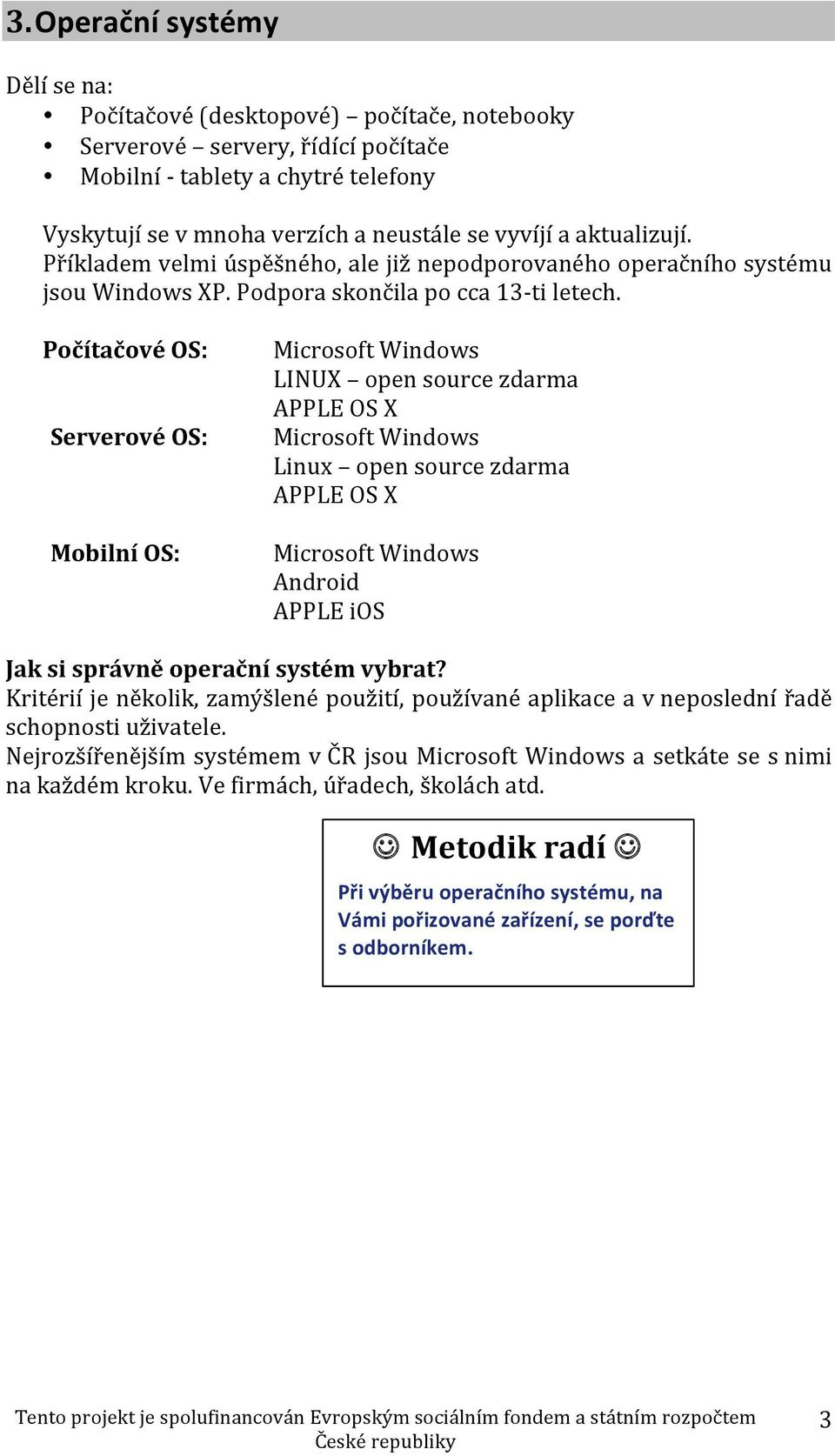 Počítačové OS: Serverové OS: Mobilní OS: Microsoft Windows LINUX open source zdarma APPLE OS X Microsoft Windows Linux open source zdarma APPLE OS X Microsoft Windows Android APPLE ios Jak si správně
