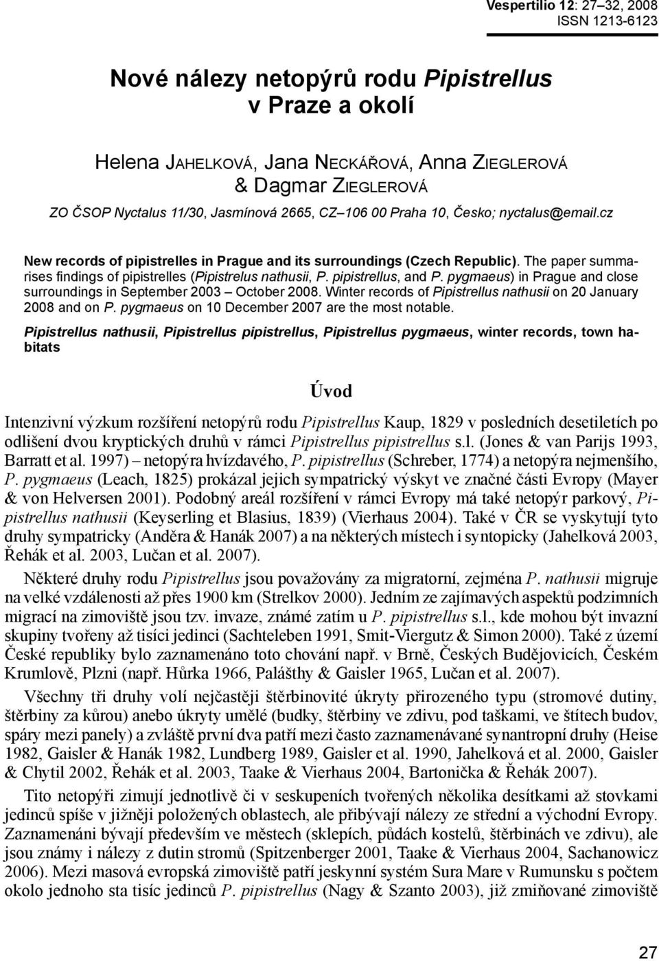 The paper summarises findings of pipistrelles (Pipistrelus nathusii, P. pipistrellus, and P. pygmaeus) in Prague and close surroundings in September 2003 October 2008.