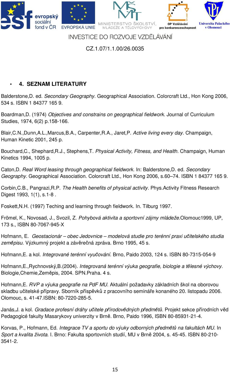 Champaign, Human Kinetic 2001, 245 p. Bouchard,C., Shephard,R.J., Stephens,T. Physical Activity, Fitness, and Health. Champaign, Human Kinetics 1994, 1005 p. Caton,D.