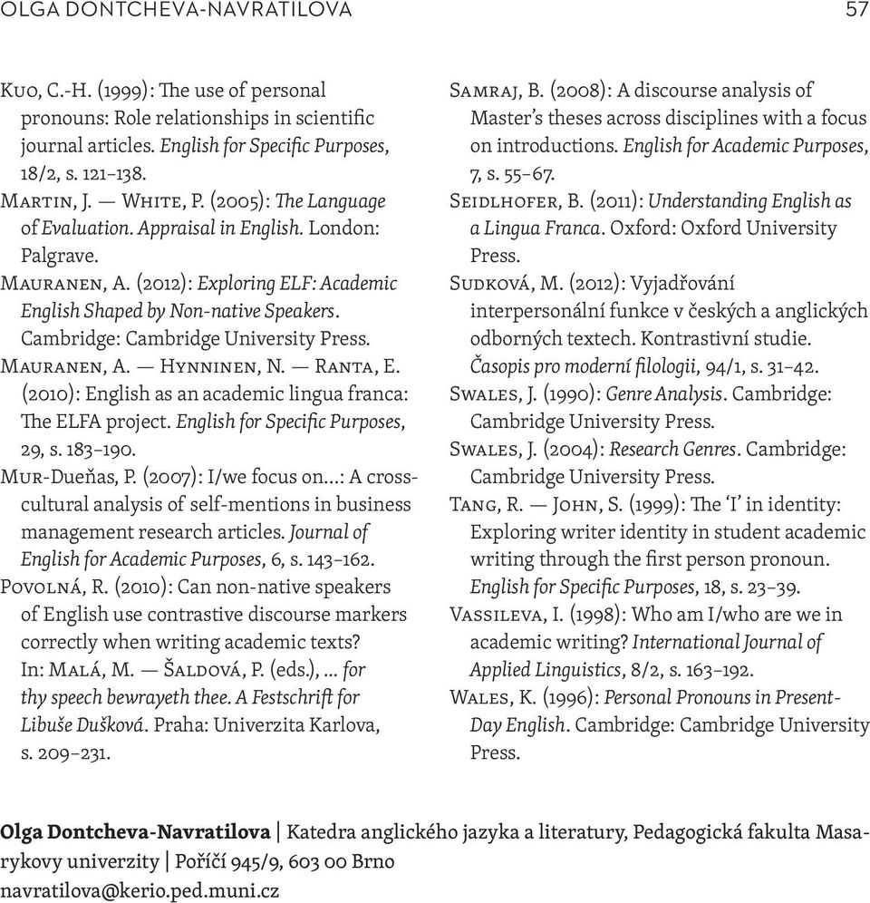 Mauranen, A. Hynninen, N. Ranta, E. (2010): English as an academic lingua franca: The ELFA project. English for Specific Purposes, 29, s. 183 190. Mur-Dueňas, P.