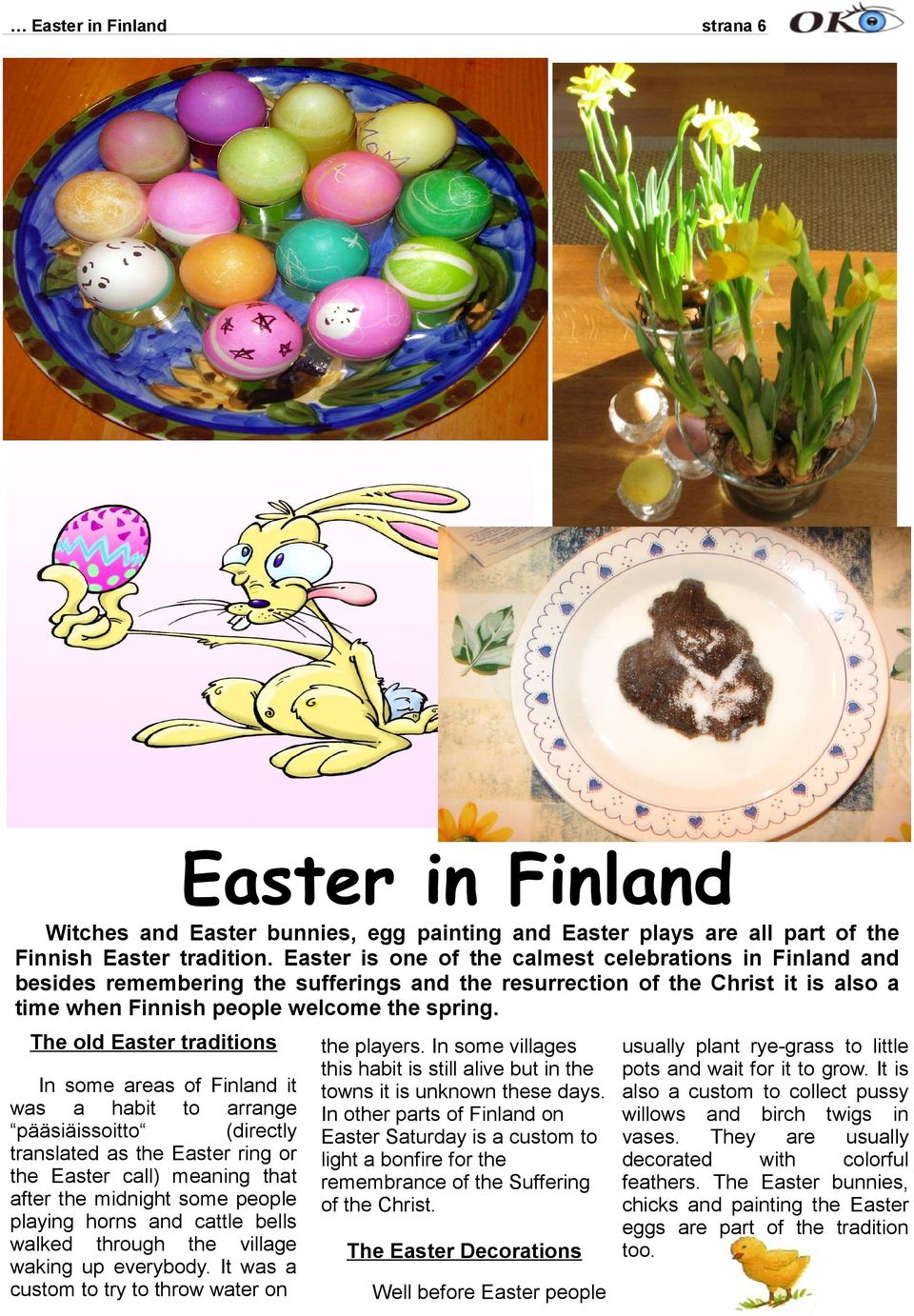 The ld Easter traditins In sme areas f Finland it was a habit t arrange pääsiäissitt (directly translated as the Easter ring r the Easter call) meaning that after the midnight sme peple playing hrns