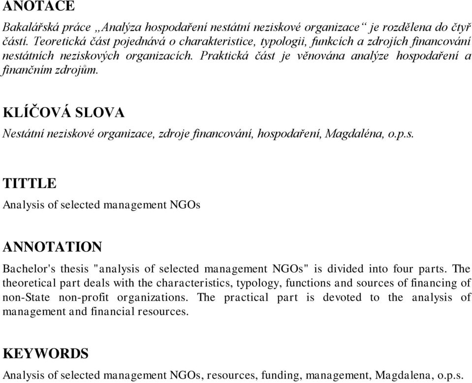 "KLÍČOVÁ SLOVA Nestátní neziskové organizace, zdroje financování, hospodaření, Magdaléna, o.p.s. TITTLE Analysis of selected management NGOs ANNOTATION Bachelor's thesis ""analysis of selected management NGOs"" is divided into four parts."