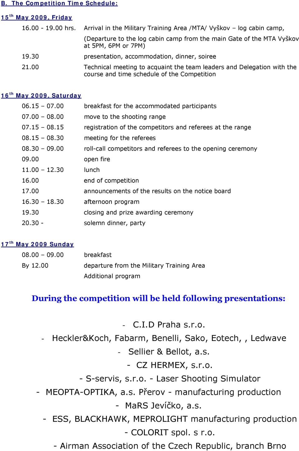 30 presentation, accommodation, dinner, soiree 21.00 Technical meeting to acquaint the team leaders and Delegation with the course and time schedule of the Competition 16 th May 2009, Saturday 06.