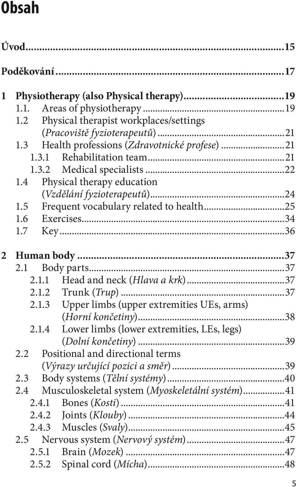 5 Frequent vocabulary related to health...25 1.6 Exercises...34 1.7 Key...36 2 Human body...37 2.1 Body parts...37 2.1.1 Head and neck (Hlava a krk)...37 2.1.2 Trunk (Trup)...37 2.1.3 Upper limbs (upper extremities UEs, arms) (Horní končetiny).