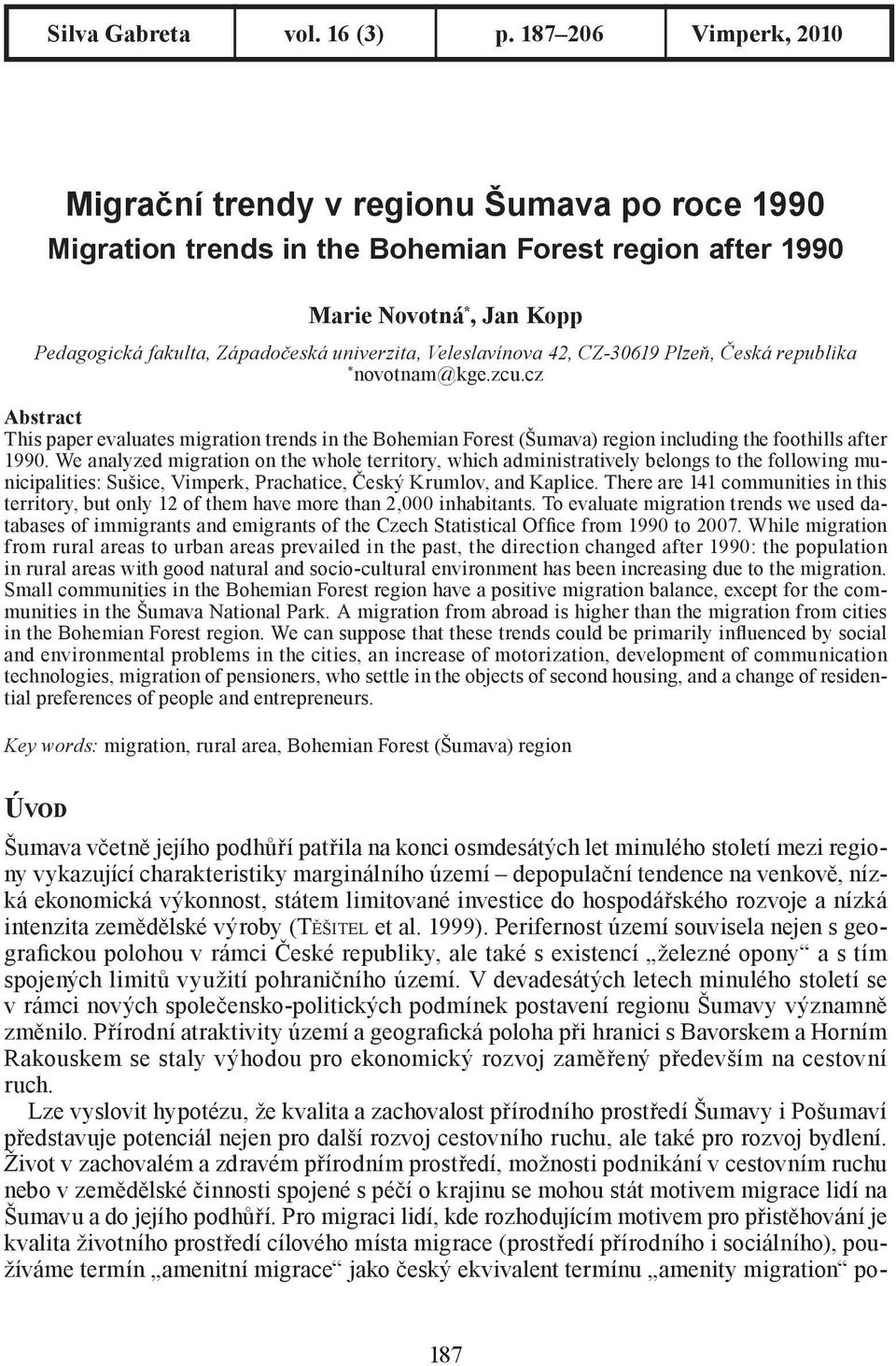 Veleslavínova 42, CZ-30619 Plzeň, Česká republika * novotnam@kge.zcu.cz Abstract This paper evaluates migration trends in the Bohemian Forest (Šumava) region including the foothills after 1990.