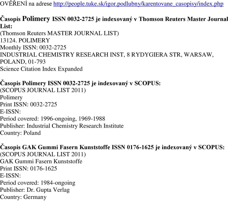 POLIMERY Monthly ISSN: 0032-2725 INDUSTRIAL CHEMISTRY RESEARCH INST, 8 RYDYGIERA STR, WARSAW, POLAND, 01-793 Science Citation Index Expanded Časopis Polimery ISSN 0032-2725 je indexovaný v SCOPUS: