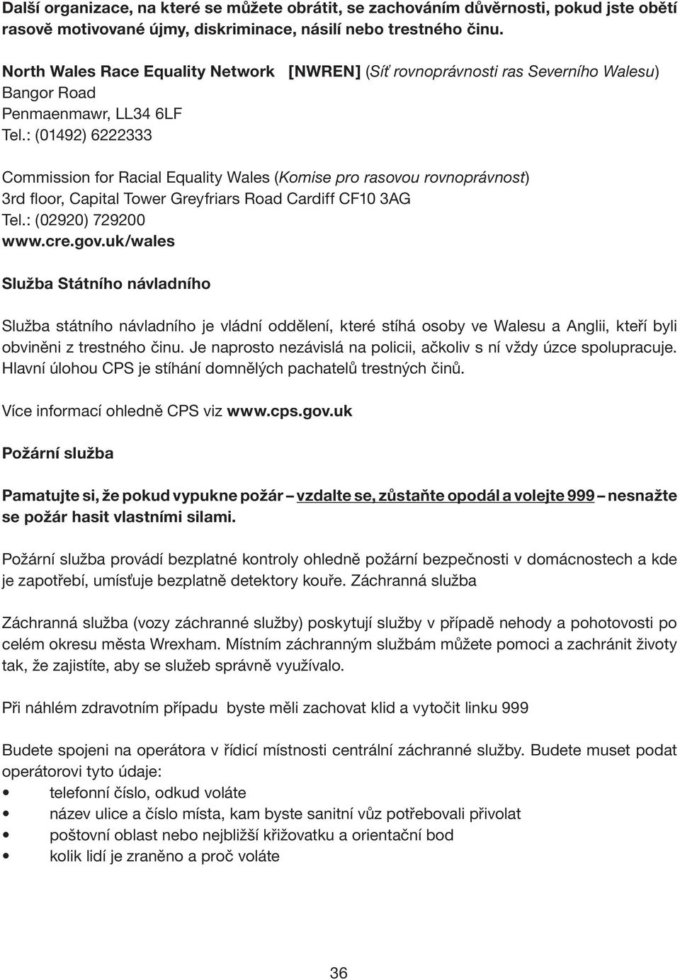 : (01492) 6222333 Commission for Racial Equality Wales (Komise pro rasovou rovnoprávnost) 3rd floor, Capital Tower Greyfriars Road Cardiff CF10 3AG Tel.: (02920) 729200 www.cre.gov.