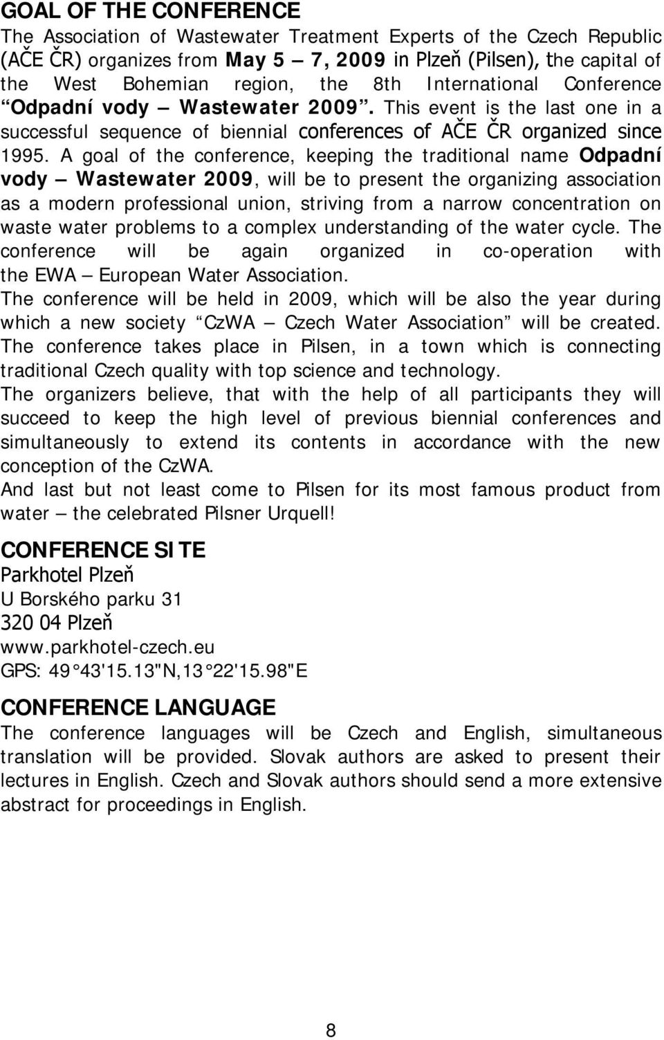 A goal of the conference, keeping the traditional name Odpadní vody Wastewater 2009, will be to present the organizing association as a modern professional union, striving from a narrow concentration