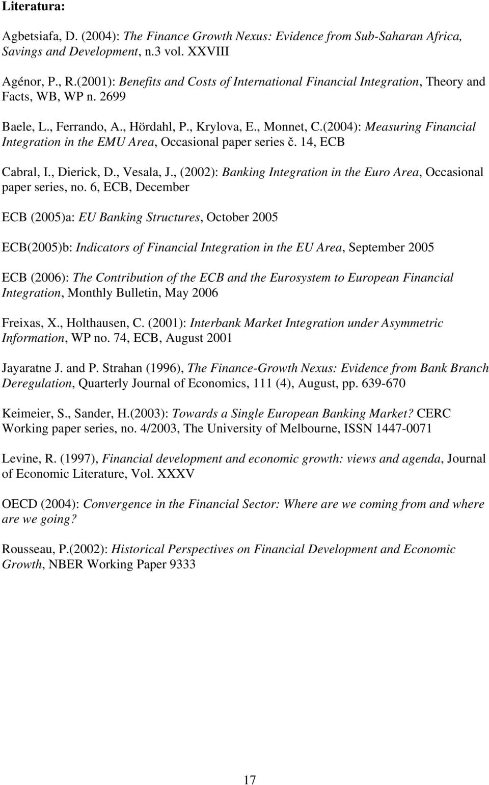 (4): Measuring Financial Integration in the EMU Area, Occasional paper series č. 4, ECB Cabral, I., Dierick, D., Vesala, J., (): Banking Integration in the Euro Area, Occasional paper series, no.