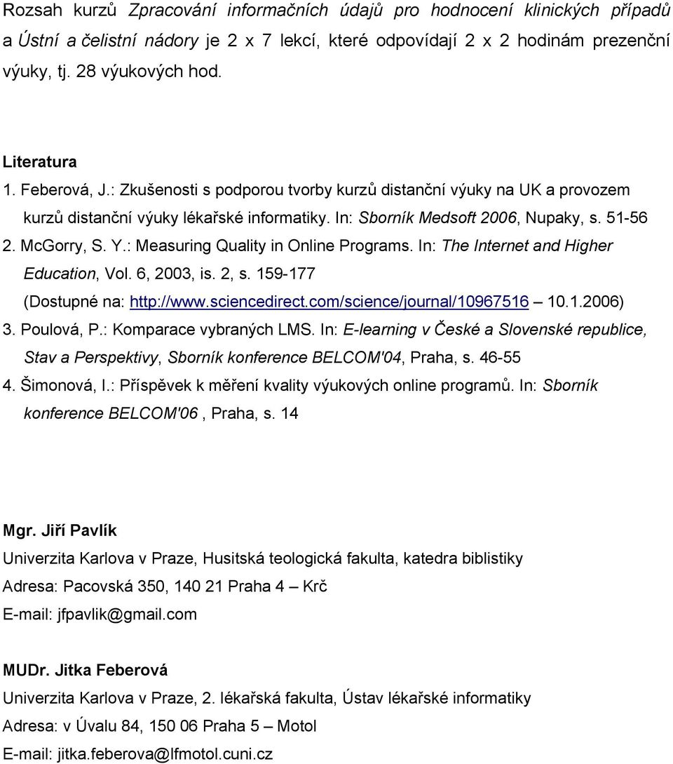 : Measuring Quality in Online Programs. In: The Internet and Higher Education, Vol. 6, 2003, is. 2, s. 159-177 (Dostupné na: http://www.sciencedirect.com/science/journal/10967516 10.1.2006) 3.