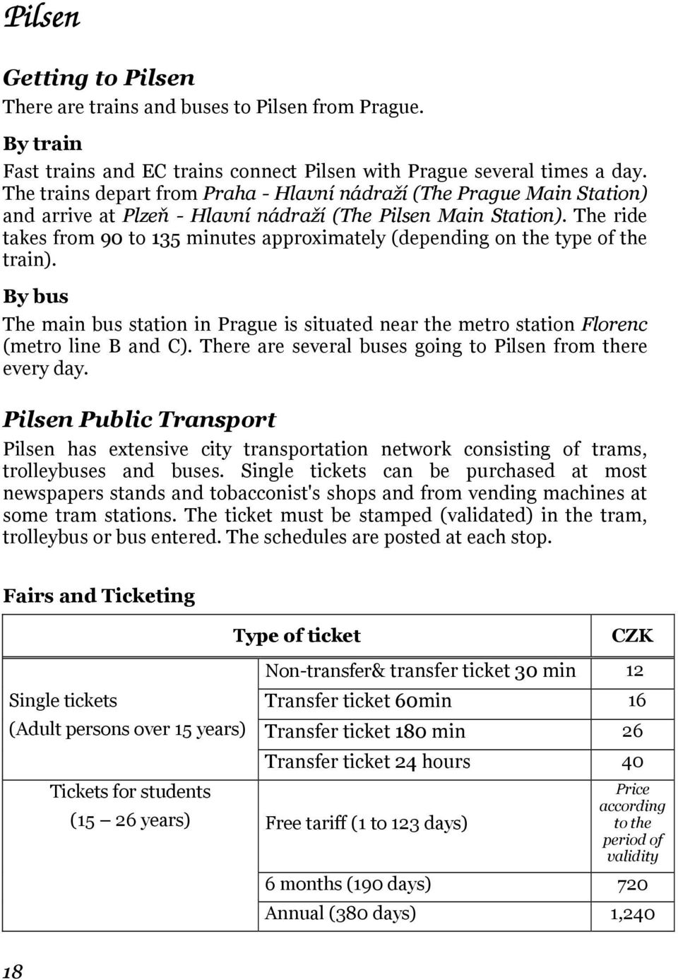 The ride takes from 90 to 135 minutes approximately (depending on the type of the train). By bus The main bus station in Prague is situated near the metro station Florenc (metro line B and C).