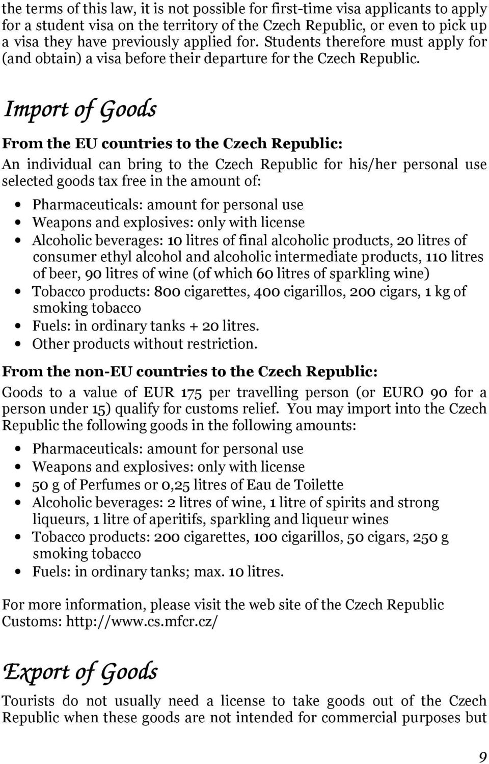 Import of Goods From the EU countries to the Czech Republic: An individual can bring to the Czech Republic for his/her personal use selected goods tax free in the amount of: Pharmaceuticals: amount