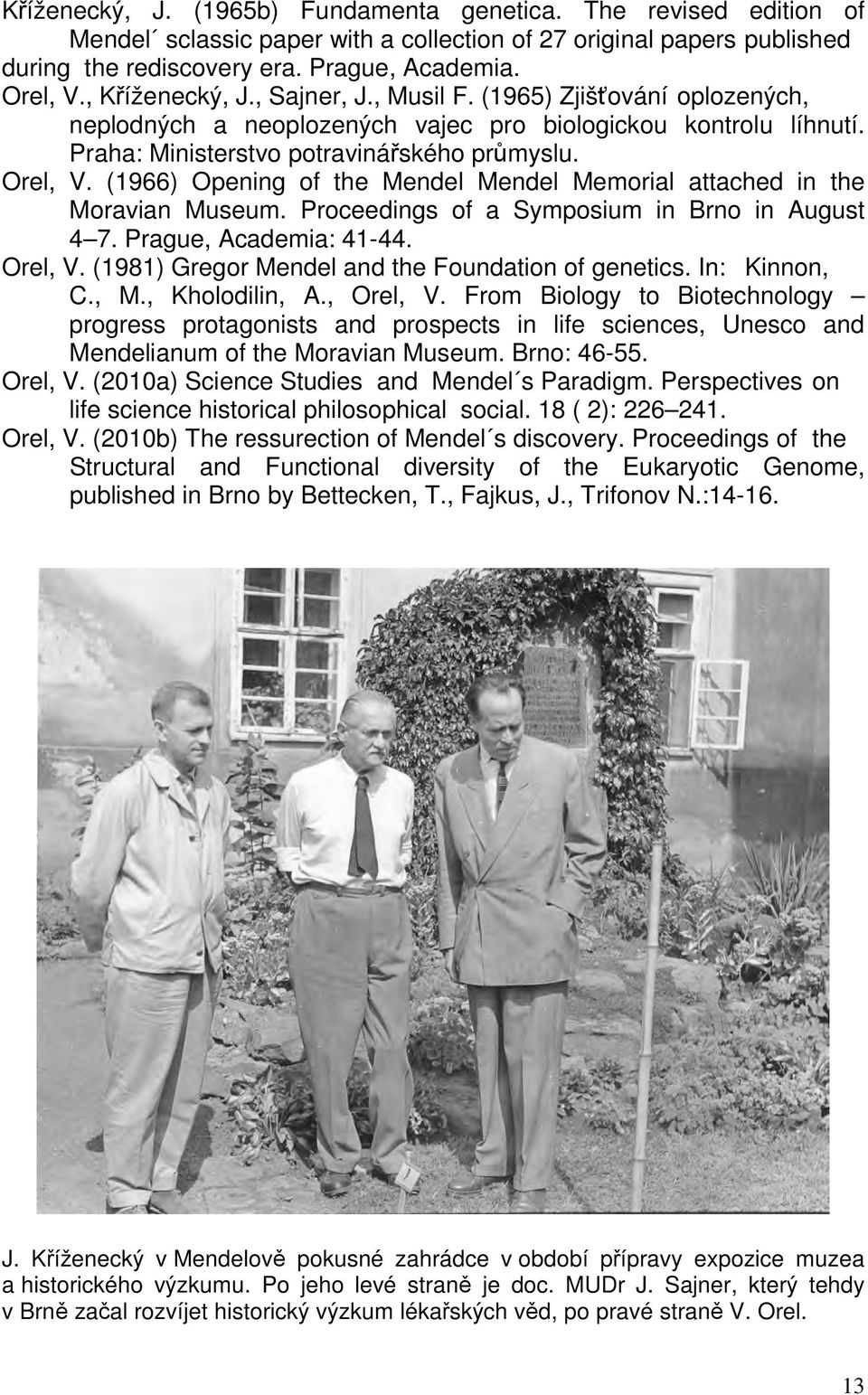 (1966) Opening of the Mendel Mendel Memorial attached in the Moravian Museum. Proceedings of a Symposium in Brno in August 4 7. Prague, Academia: 41-44. Orel, V.
