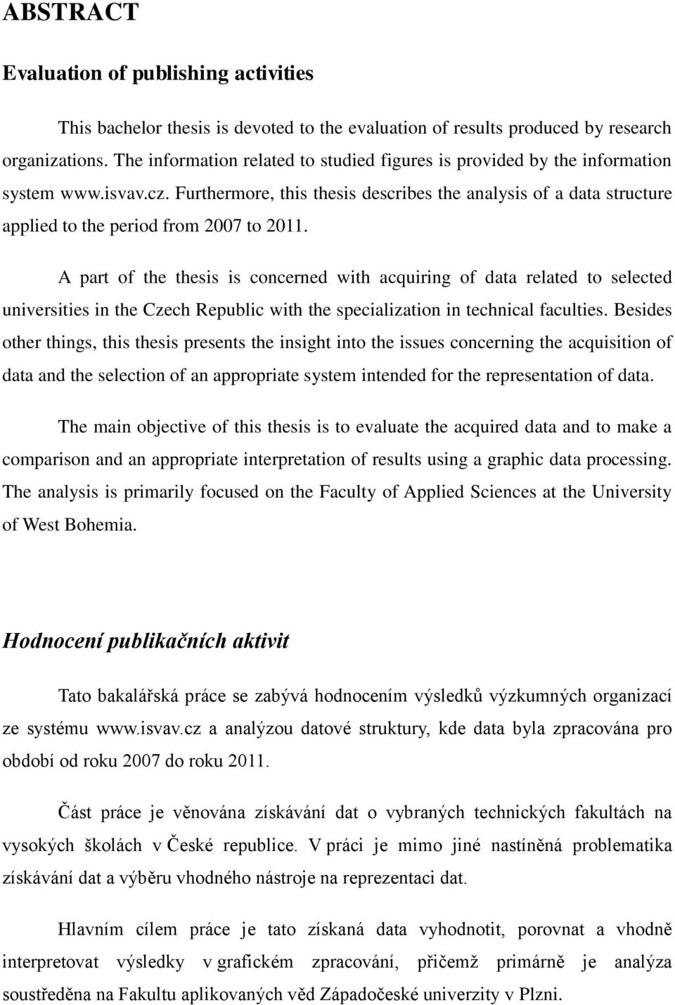 Furthermore, this thesis describes the analysis of a data structure applied to the period from 2007 to 2011.