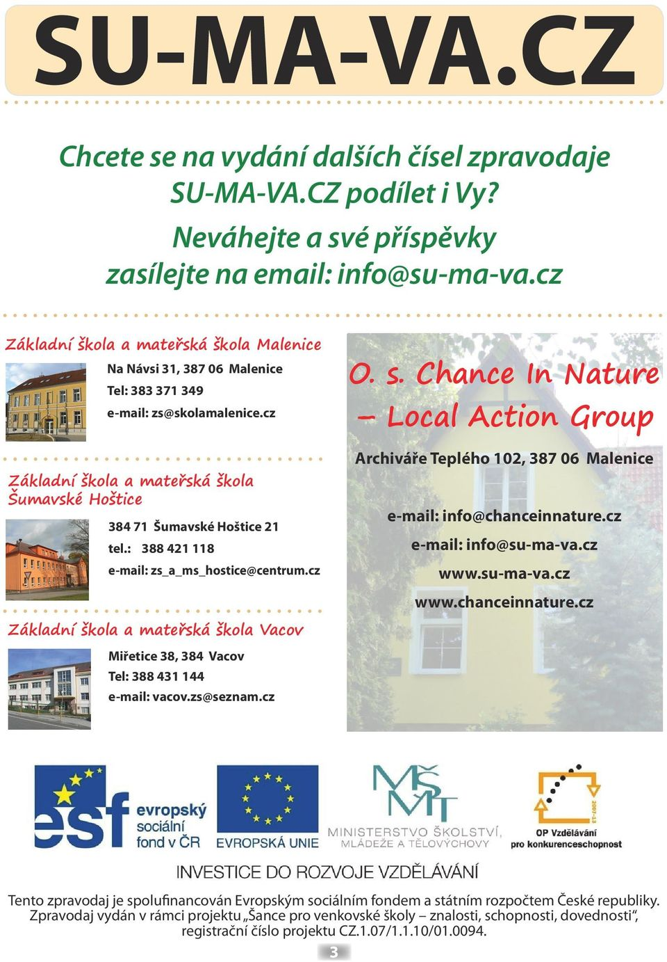 : 388 421 118 e-mail: zs_a_ms_hostice@centrum.cz O. s. Chance In Nature Local Action Group Archiváře Teplého 102, 387 06 Malenice e-mail: info@chanceinnature.cz e-mail: info@su-ma-va.cz www.
