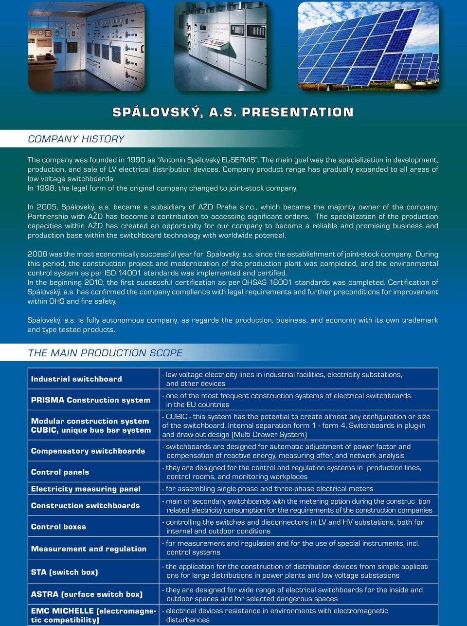 In 1998, the legal form of the original company changed to joint-stock company. In 2005, Spálovský, a.s. became a subsidiary of AŽD Praha s.r.o., which became the majority owner of the company.