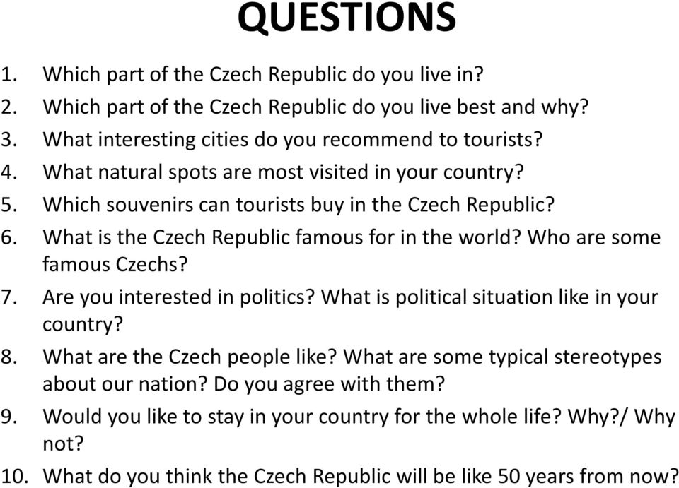 Who are some famous Czechs? 7. Are you interested in politics? What is political situation like in your country? 8. What are the Czech people like?