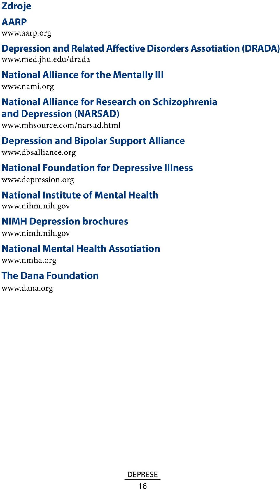 mhsource.com/narsad.html Depression and Bipolar Support Alliance www.dbsalliance.org National Foundation for Depressive Illness www.