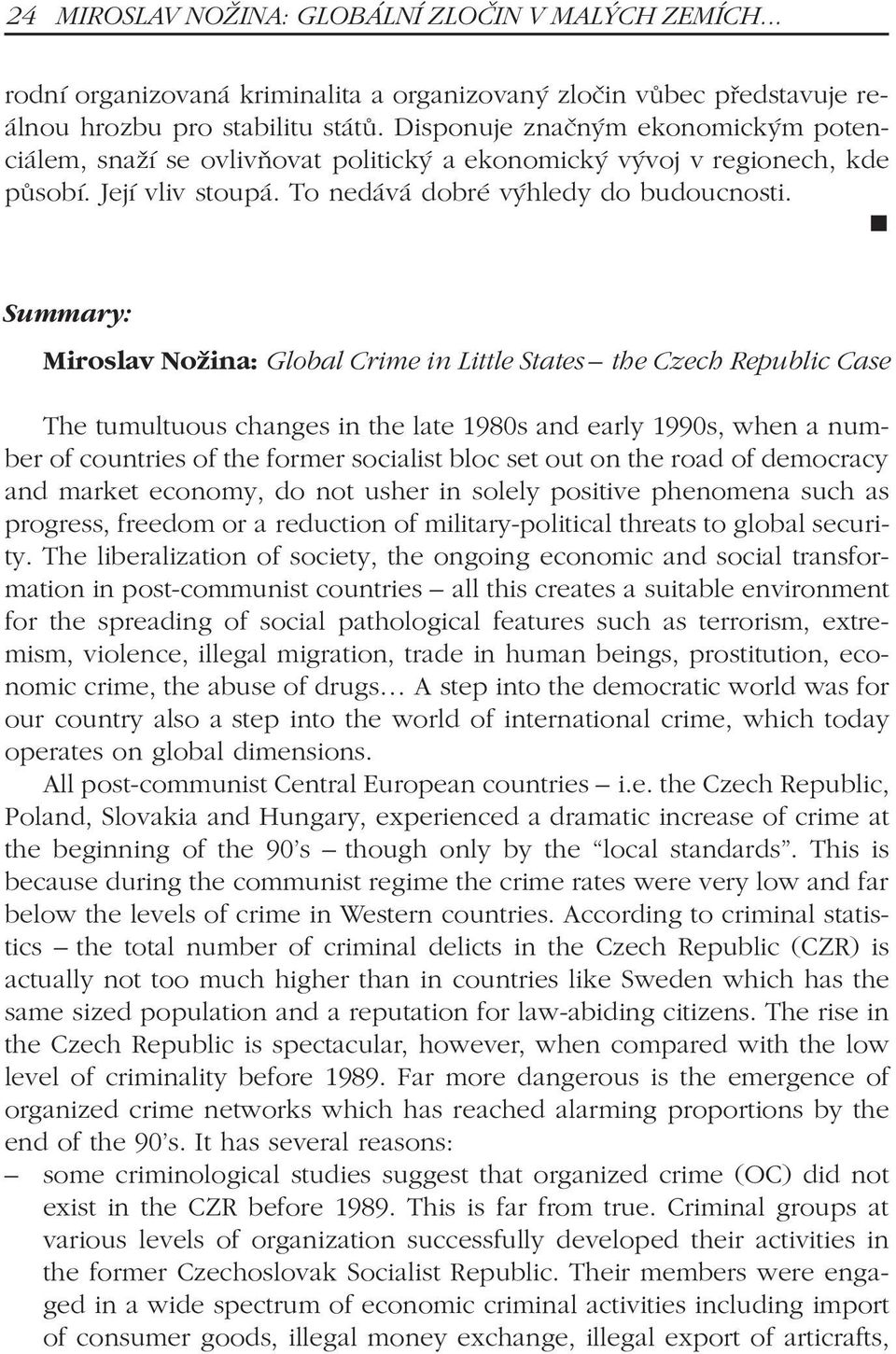 n Summary: Miroslav Nožina: Global Crime in Little States the Czech Republic Case The tumultuous changes in the late 1980s and early 1990s, when a number of countries of the former socialist bloc set