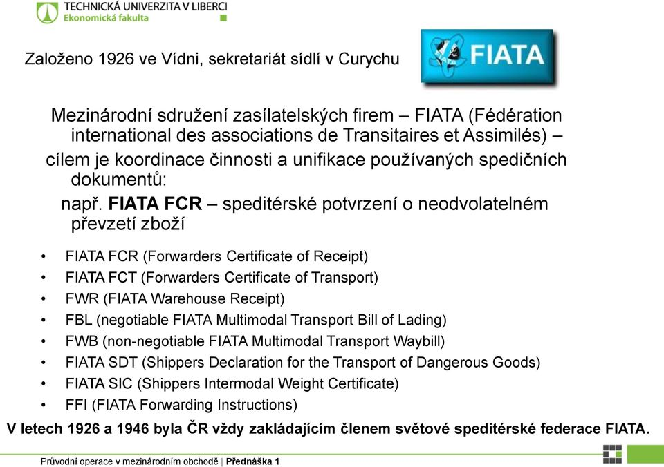 FIATA FCR speditérské potvrzení o neodvolatelném převzetí zboží FIATA FCR (Forwarders Certificate of Receipt) FIATA FCT (Forwarders Certificate of Transport) FWR (FIATA Warehouse Receipt) FBL