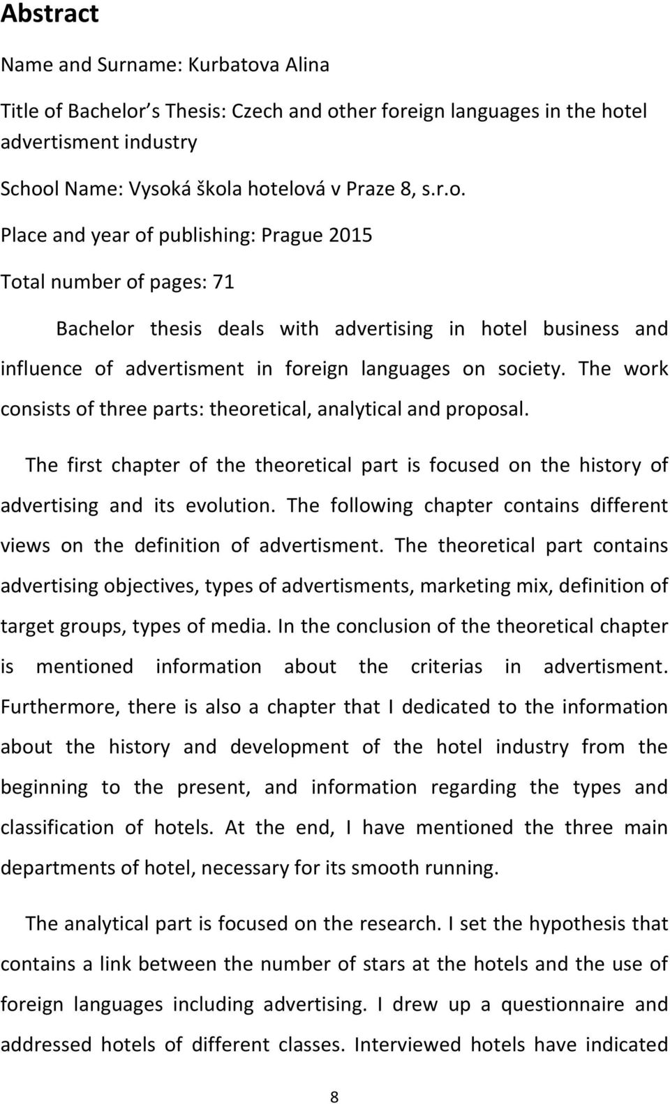 Bachelor s Thesis: Czech and other foreign languages in the hotel advertisment industry School Name: Vysoká škola hotelová v Praze 8, s.r.o. Place and year of publishing: Prague 2015 Total number of pages: 71 Bachelor thesis deals with advertising in hotel business and influence of advertisment in foreign languages on society.