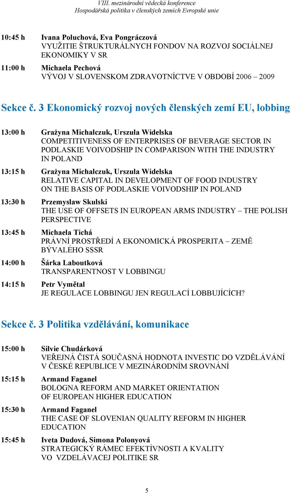 INDUSTRY IN POLAND 13:15 h Grażyna Michalczuk, Urszula Widelska RELATIVE CAPITAL IN DEVELOPMENT OF FOOD INDUSTRY ON THE BASIS OF PODLASKIE VOIVODSHIP IN POLAND 13:30 h Przemyslaw Skulski THE USE OF