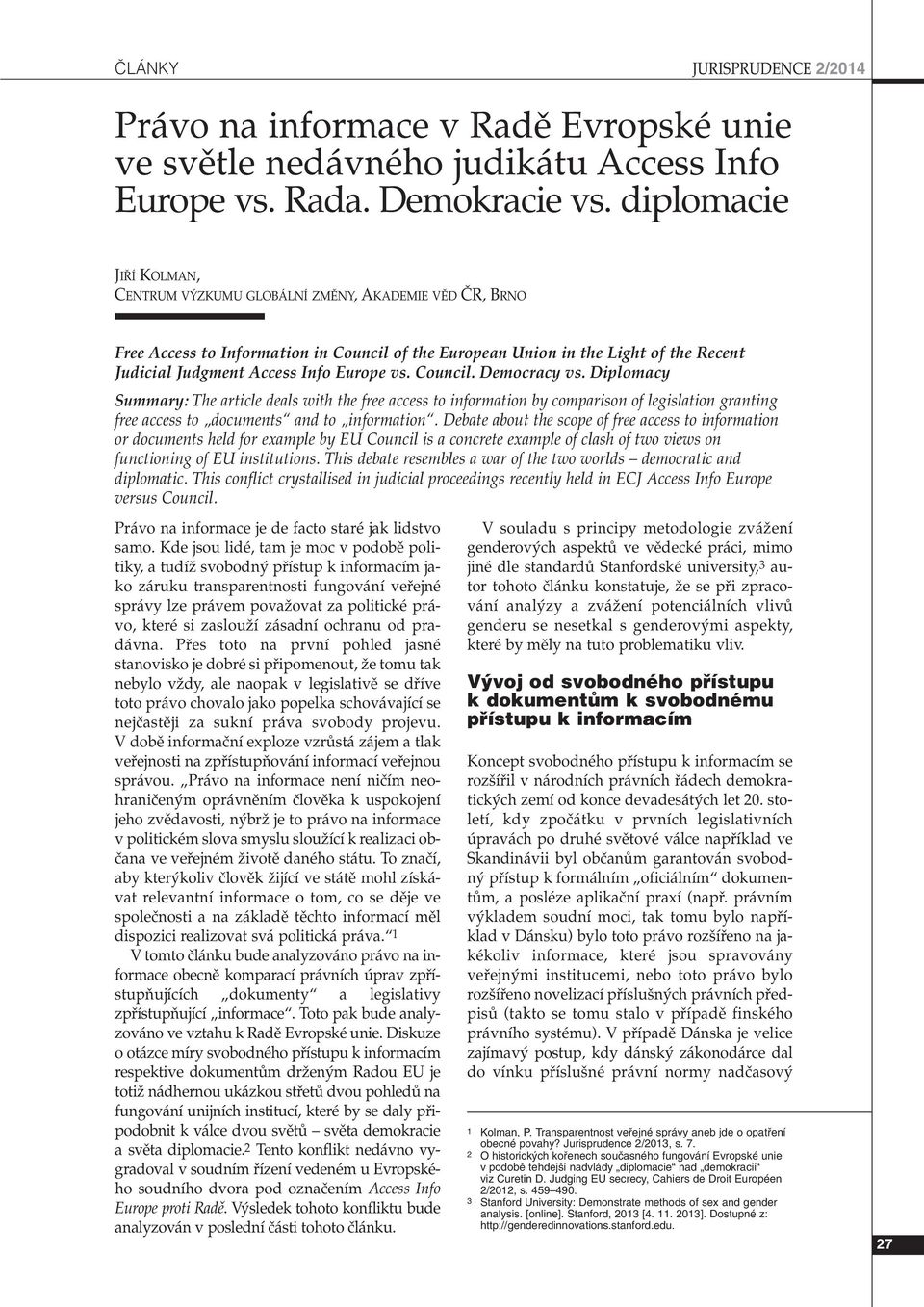 Europe vs. Council. Democracy vs. Diplomacy Summary: The article deals with the free access to information by comparison of legislation granting free access to documents and to information.