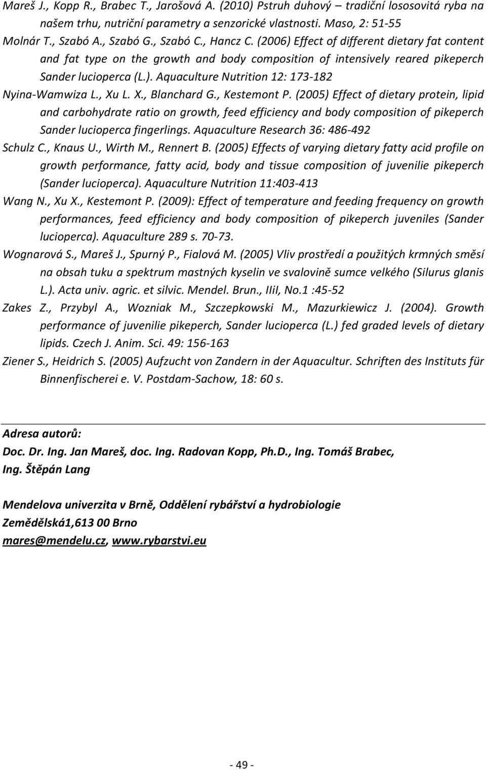 , Xu L. X., Blanchard G., Kestemont P. (2005) Effect of dietary protein, lipid and carbohydrate ratio on growth, feed efficiency and body composition of pikeperch Sander lucioperca fingerlings.