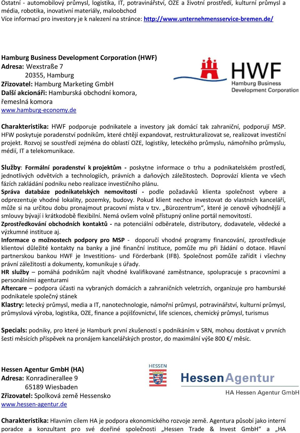 de/ Hamburg Business Development Corporation (HWF) Adresa: Wexstraße 7 20355, Hamburg Zřizovatel: Hamburg Marketing GmbH Další akcionáři: Hamburská obchodní komora, řemeslná komora www.