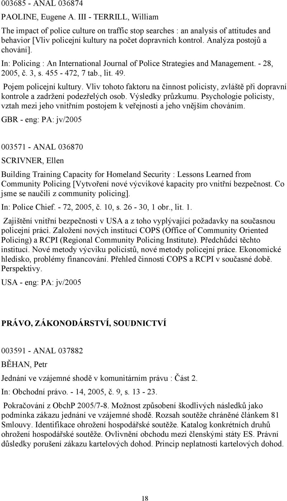 In: Policing : An International Journal of Police Strategies and Management. - 28, 2005, č. 3, s. 455-472, 7 tab., lit. 49. Pojem policejní kultury.