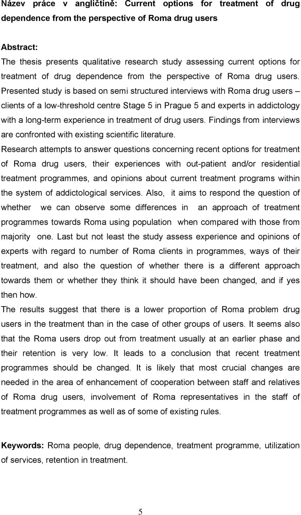 Presented study is based on semi structured interviews with Roma drug users clients of a low-threshold centre Stage 5 in Prague 5 and experts in addictology with a long-term experience in treatment