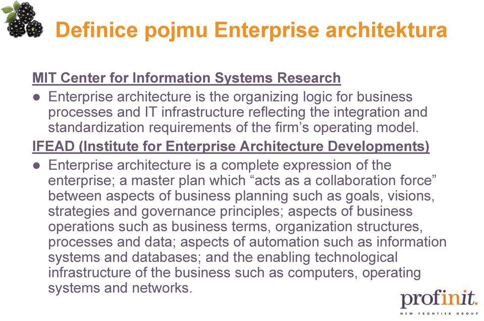 IFEAD (Institute for Enterprise Architecture Developments) Enterprise architecture is a complete expression of the enterprise; a master plan which acts as a collaboration force between aspects of