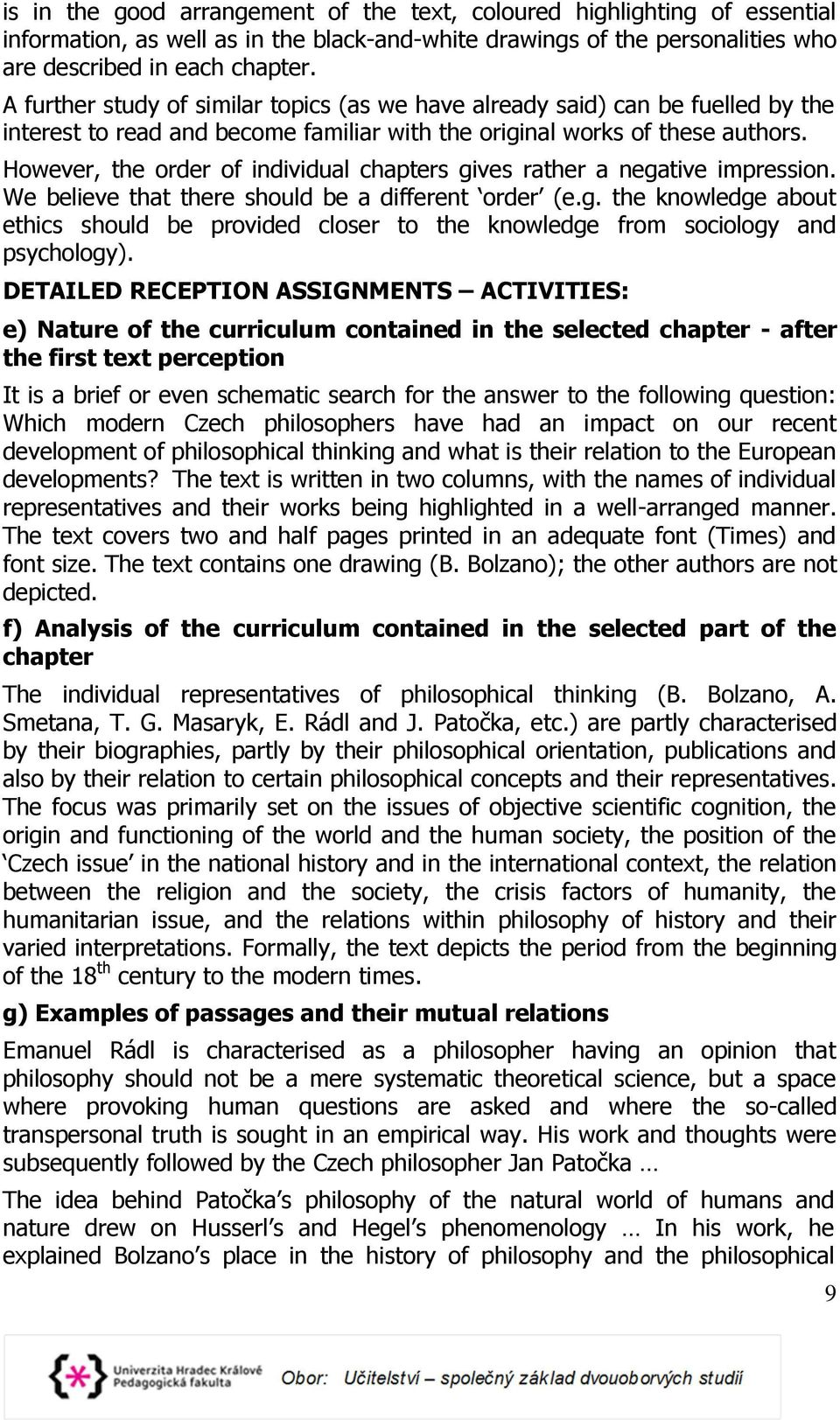 However, the order of individual chapters gives rather a negative impression. We believe that there should be a different order (e.g. the knowledge about ethics should be provided closer to the knowledge from sociology and psychology).