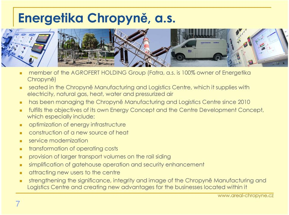 is 100% owner of Energetika Chropyně) seated in the Chropyně Manufacturing and Logistics Centre, which it supplies with electricity, natural gas, heat, water and pressurized air has been managing the