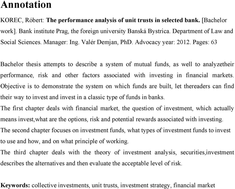 Pages: 63 Bachelor thesis attempts to describe a system of mutual funds, as well to analyzetheir performance, risk and other factors associated with investing in financial markets.