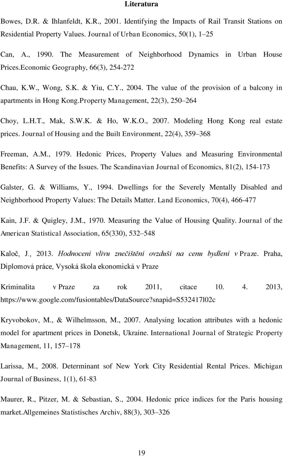 The value of the provision of a balcony in apartments in Hong Kong.Property Management, 22(3), 250 264 Choy, L.H.T., Mak, S.W.K. & Ho, W.K.O., 2007. Modeling Hong Kong real estate prices.