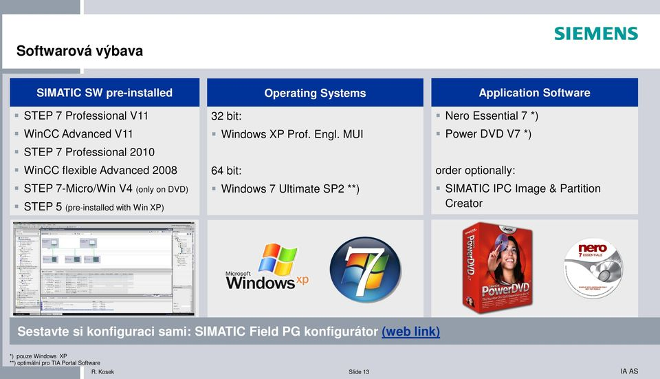 MUI 64 bit: Windows 7 Ultimate SP2 **) Application Software Nero Essential 7 *) Power DVD V7 *) order optionally: SIMATIC IPC Image &