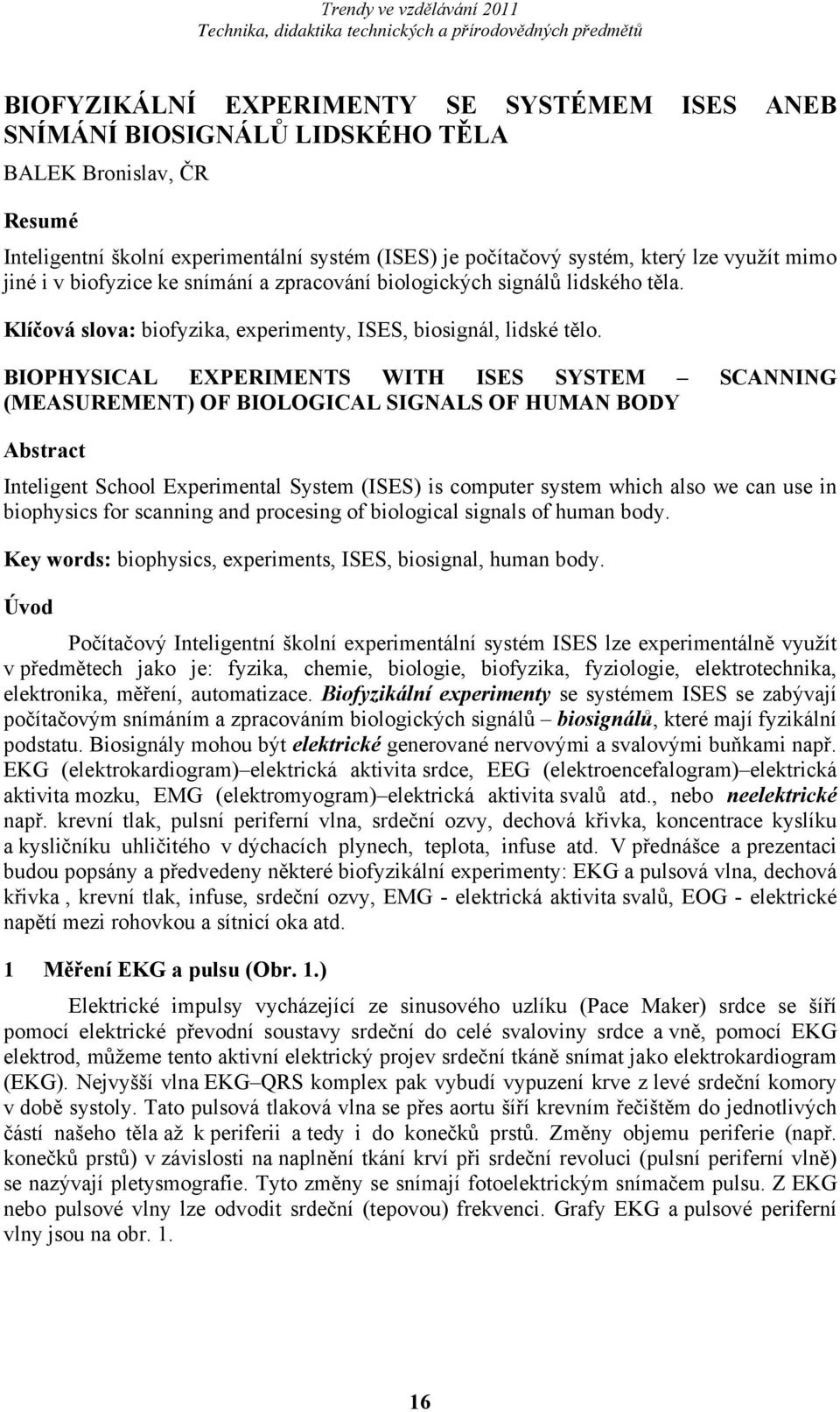 BIOPHYSICAL EXPERIMENTS WITH ISES SYSTEM SCANNING (MEASUREMENT) OF BIOLOGICAL SIGNALS OF HUMAN BODY Abstract Inteligent School Experimental System (ISES) is computer system which also we can use in