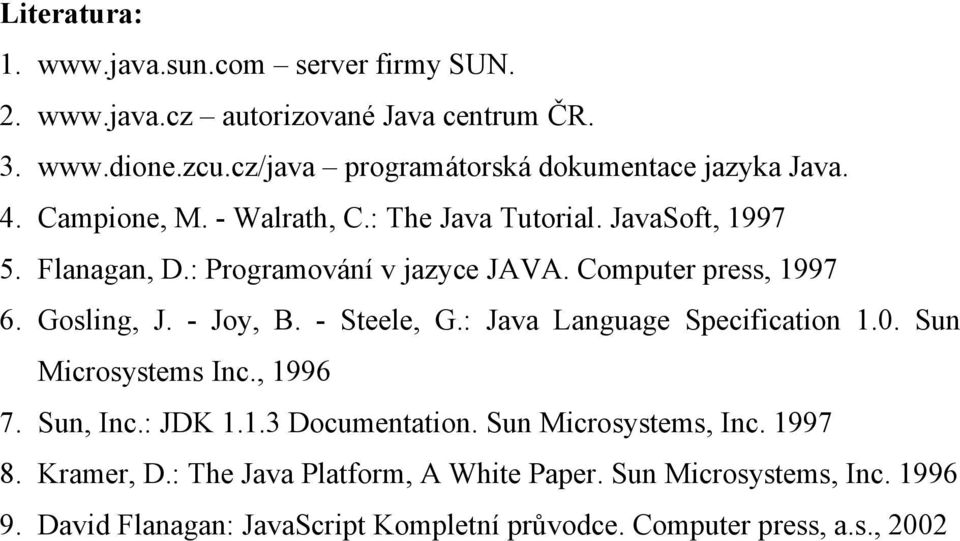 : Programování v jazyce JAVA. Computer press, 1997 6. Gosling, J. - Joy, B. - Steele, G.: Java Language Specification 1.0. Sun Microsystems Inc., 1996 7.