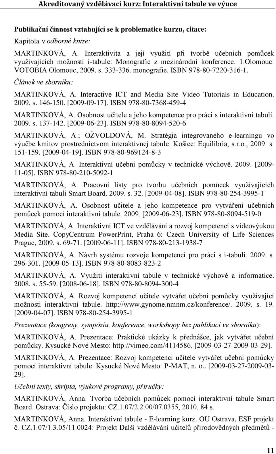ISBN 978-80-7220-316-1. Článek ve sborníku: MARTINKOVÁ, A. Interactive ICT and Media Site Video Tutorials in Education. 2009. s. 146-150. [2009-09-17]. ISBN 978-80-7368-459-4 MARTINKOVÁ, A.