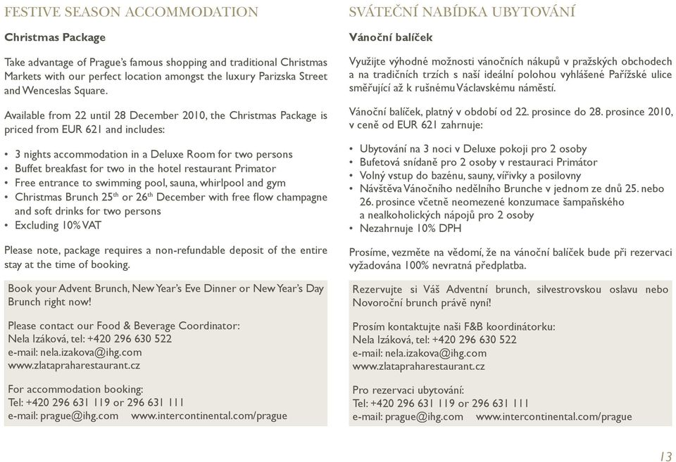 Available from 22 until 28 December 2010, the Christmas Package is priced from EUR 621 and includes: 3 nights accommodation in a Deluxe Room for two persons Buffet breakfast for two in the hotel