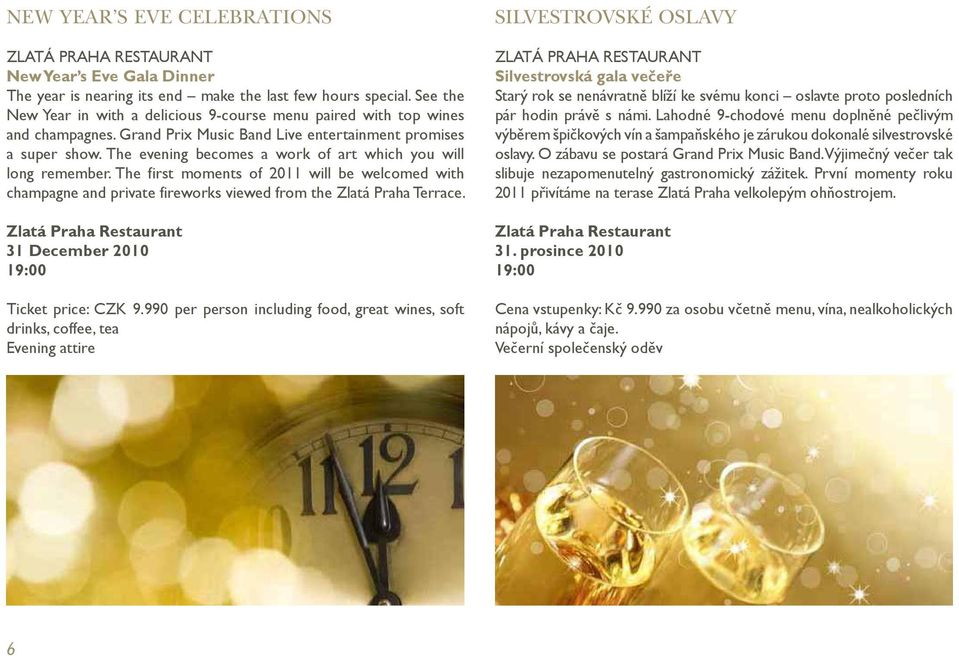 The evening becomes a work of art which you will long remember. The first moments of 2011 will be welcomed with champagne and private fireworks viewed from the Zlatá Praha Terrace.