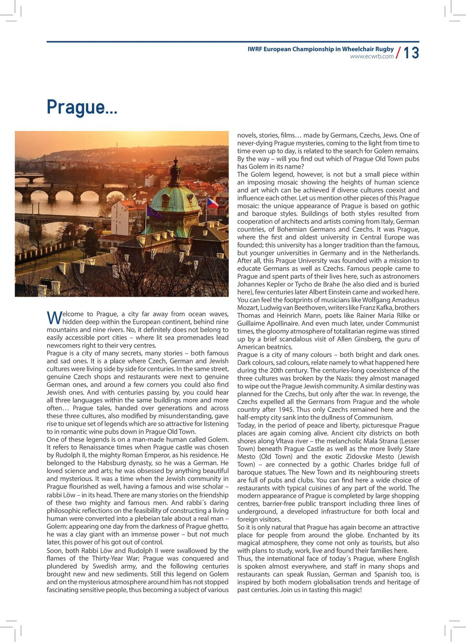 Prague is a city of many secrets, many stories both famous and sad ones. It is a place where Czech, German and Jewish cultures were living side by side for centuries.