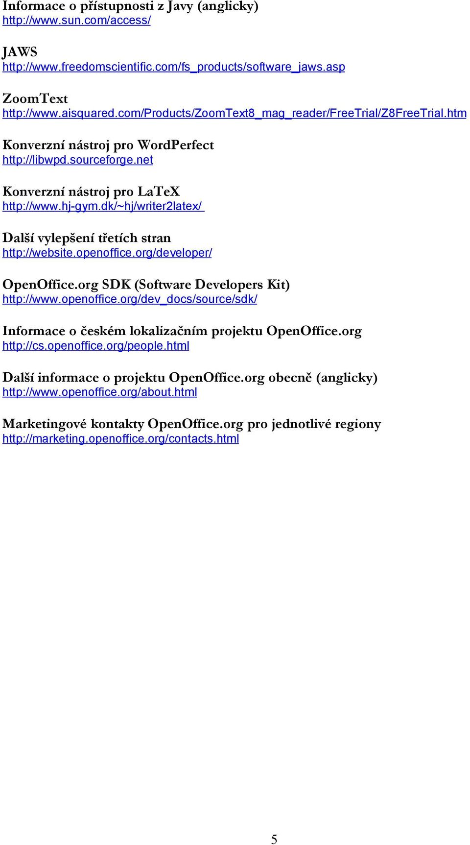 dk/~hj/writer2latex/ Další vylepšení třetích stran http://website.openoffice.org/developer/ OpenOffice.org SDK (Software Developers Kit) http://www.openoffice.org/dev_docs/source/sdk/ Informace o českém lokalizačním projektu OpenOffice.
