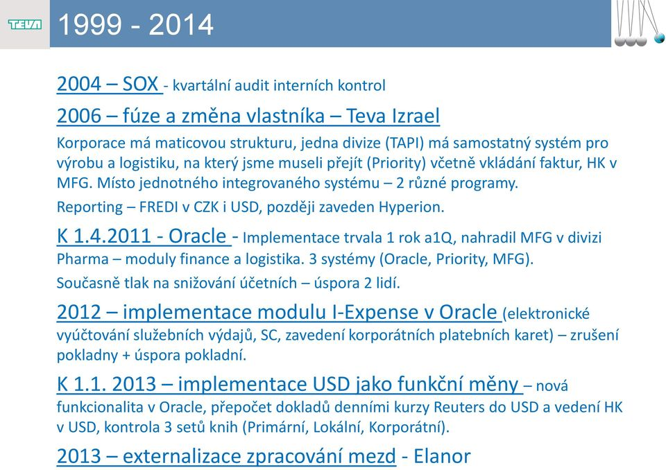2011 - Oracle - Implementace trvala 1 rok a1q, nahradil MFG v divizi Pharma moduly finance a logistika. 3 systémy (Oracle, Priority, MFG). Současně tlak na snižování účetních úspora 2 lidí.