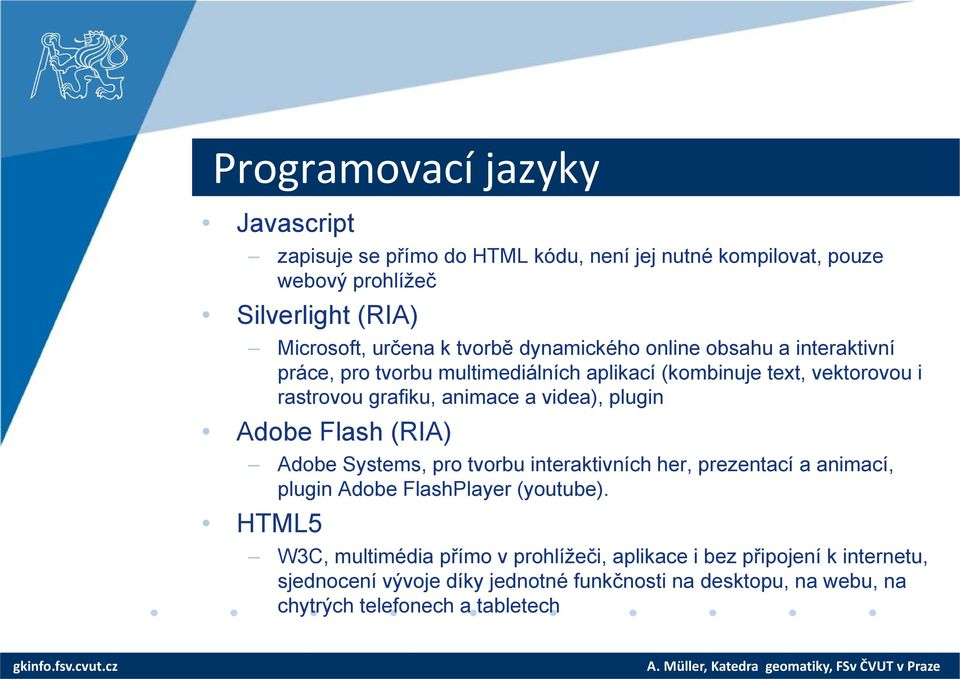 videa), plugin Adobe Flash (RIA) Adobe Systems, pro tvorbu interaktivních her, prezentací a animací, plugin Adobe FlashPlayer (youtube).