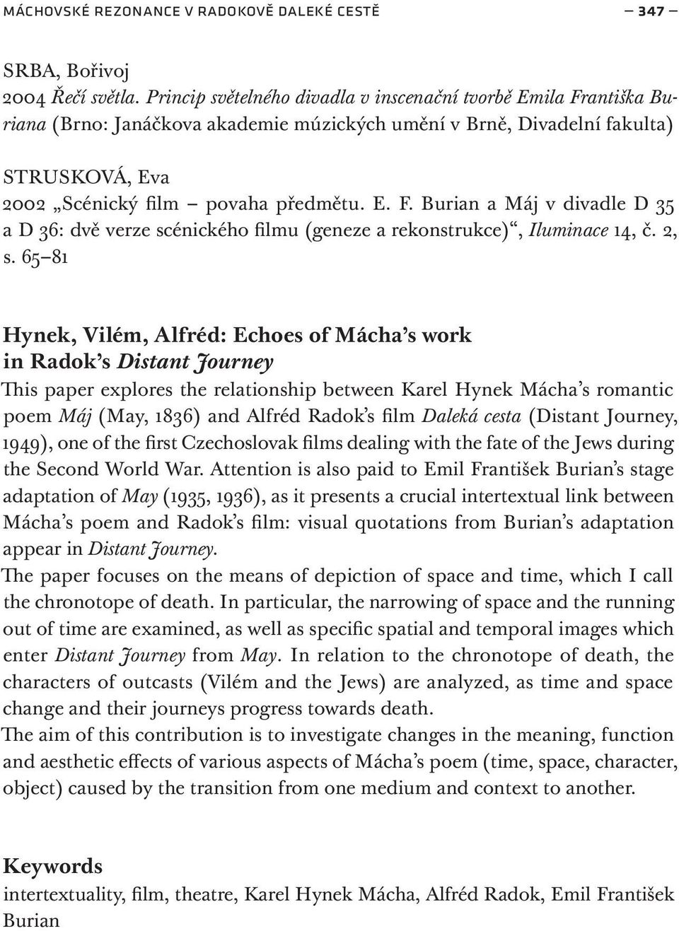 2, s. 65 81 Hynek, Vilém, Alfréd: Echoes of Mácha s work in Radok s Distant Journey This paper explores the relationship between Karel Hynek Mácha s romantic poem Máj (May, 1836) and Alfréd Radok s